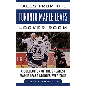 Tales from the Toronto Maple Leafs Locker Room: A Collection of the Greatest Maple Leafs Stories Ever Told (Tales from…