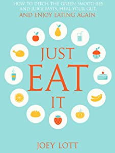 Just Eat It: How to Ditch the Green Smoothies & Juice Fasts, Heal Your Gut and Enjoy Eating Again