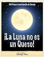 ¡La Luna No Es Un Queso! ~Un Libro Que Explica