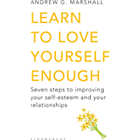 Learn to Love Yourself Enough: Seven Steps to Improving Your Self-Esteem and Your Relationships