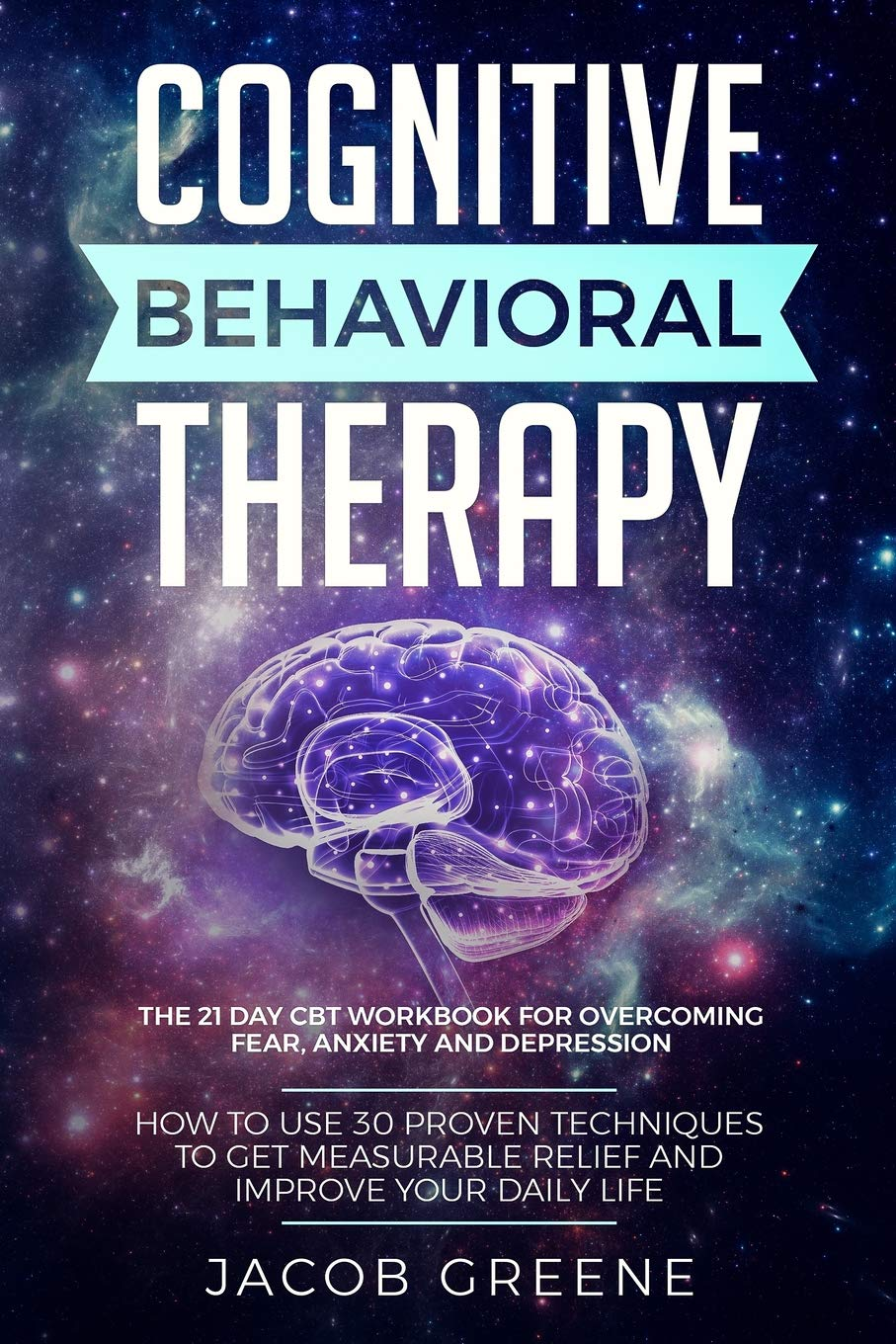 Cognitive Behavioral Therapy : The 21 Day CBT Workbook for Overcoming Fear,  Anxiety And Depression: How To Use 30 Proven Techniques To Get Measurable  Relief and Improve Your Daily Life: Greene, Jacob: