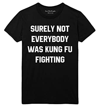 b5b155760 SaveThePeople Surely Not Everybody was Kung Fu Fighting Unisex T Shirt:  Amazon.co.uk: Clothing