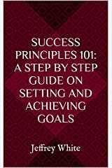 Success Principles 101: A Step By Step Guide on Setting and Achieving Your Goals: Jeffrey White (Volume 1) Kindle Edition