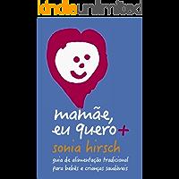 Mamãe eu quero+: Guia de alimentação tradicional para bebês e crianças saudáveis