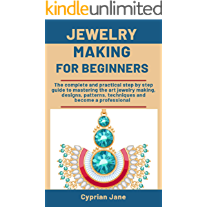 Jewelry making for beginners: The complete and practical step-by-step guide to mastering the art of jewelry making…