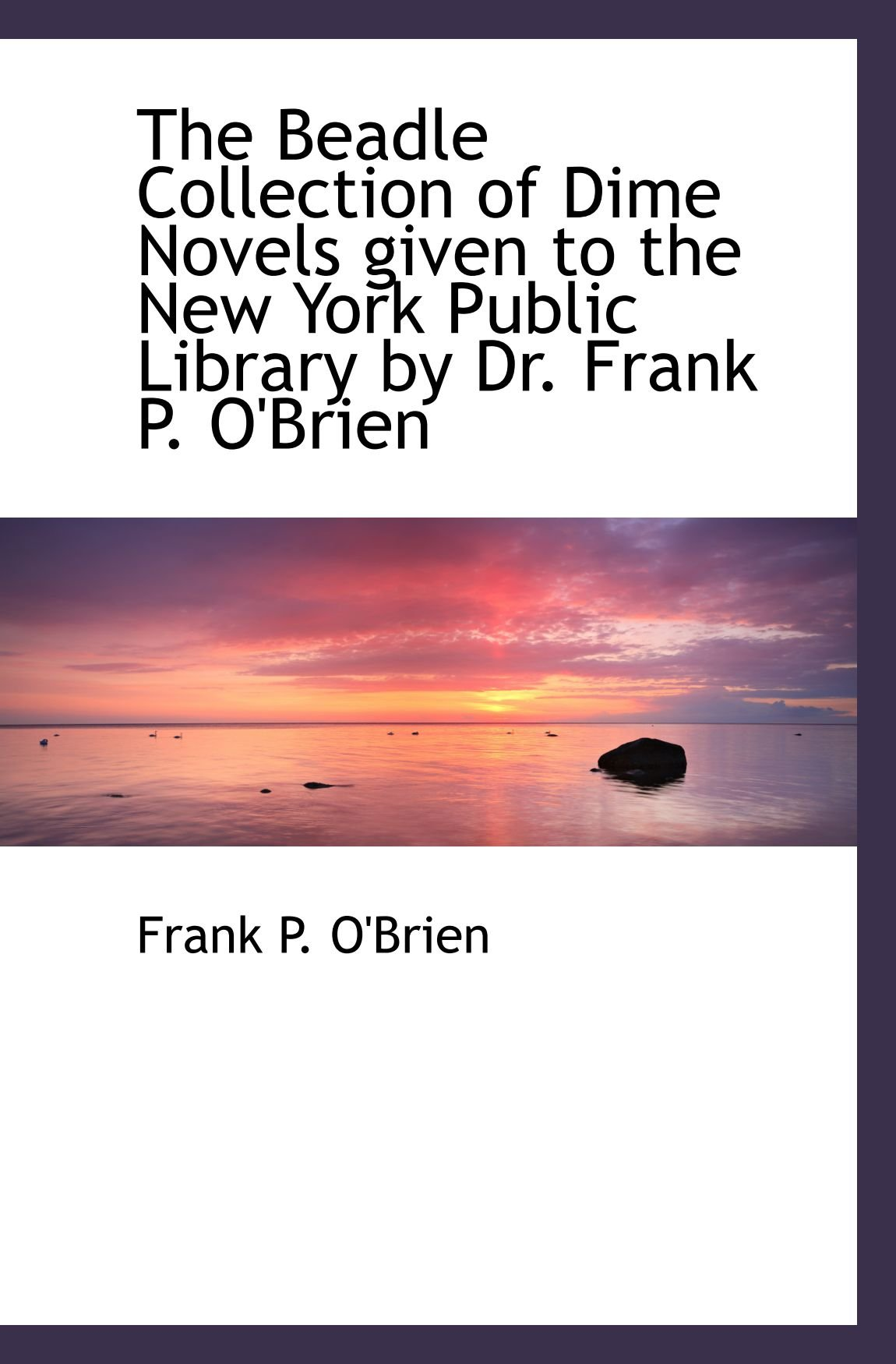 Read Online The Beadle Collection of Dime Novels given to the New York Public Library by Dr. Frank P. O'Brien PDF