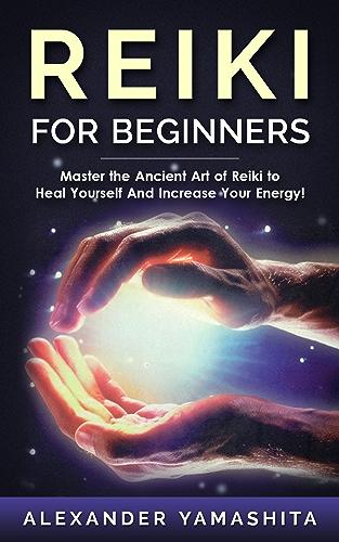 Reiki: Reiki For Beginners: Master the Ancient Art of Reiki to Heal Yourself And Increase Your Energy! (Reiki; Reiki Healing; Chakras; Yoga; Meditation)