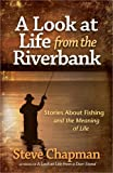 A Look at Life from the Riverbank: Stories About Fishing and the Meaning of Life