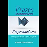 Frases en Miniatura para Emprendedores: Cápsulas inspiradoras para potenciar tus cualidades y desarrollar emprendimientos a plenitud