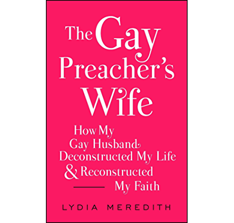 The Gay Preacher S Wife How My Gay Husband Deconstructed My Life And Reconstructed My Faith Kindle Edition By Meredith Lydia Religion Spirituality Kindle Ebooks Amazon Com