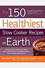 The 150 Healthiest Slow Cooker Recipes on Earth: The Surprising Unbiased Truth About How to Make Nutritious and Delicious Meals that are Ready When You Are Paperback