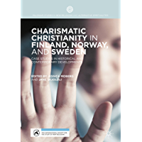 Charismatic Christianity in Finland, Norway, and Sweden: Case Studies in Historical and Contemporary Developments (Palgrave Studies in New Religions and Alternative Spiritualities)