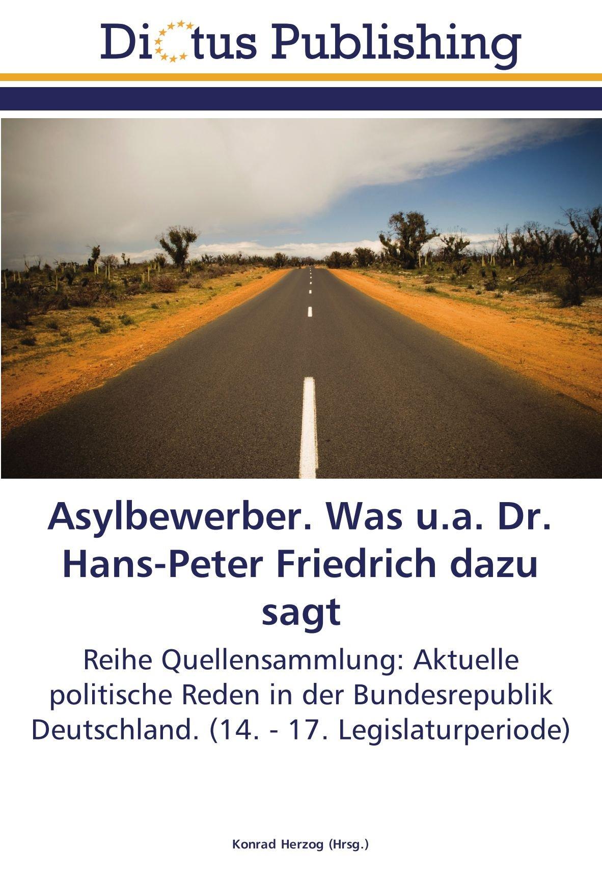 Download Asylbewerber. Was u.a. Dr. Hans-Peter Friedrich dazu sagt: Reihe Quellensammlung: Aktuelle politische Reden in der Bundesrepublik Deutschland. (14. - 17. Legislaturperiode) (German Edition) pdf