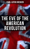 The Eve of the American Revolution: A Chronicle of the Breach With England