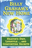 Billy Graham's New Home: Heaven's Diet, Lifestyle . . . and Comforting Secrets
