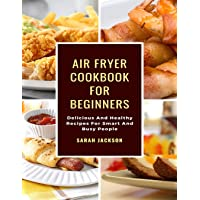 Air Fryer Cookbook for Beginners: Delicious and Healthy Recipes for Smart and Busy People
