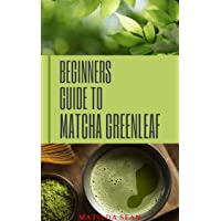 BEGINNERS GUIDE TO MATCHA GREENLEAF: A unique typical green tea that works miraculosly in the body system with many Health benefit and nutritional purposes