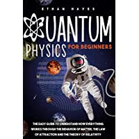 Quantum Physics for Beginners: The Easy Guide to Understand how Everything Works through the Behavior of Matter, the Law…