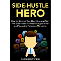 Side-Hustle Hero: How to Become Your Own Hero and Start Your Side-Hustle via Freelancing on Fiverr and Teespring Facebook Marketing (bundle) (English Edition)