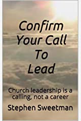 Confirm Your Call To Lead: Church leadership is a calling, not a career Kindle Edition