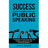 Success in public speaking: 7 strategies to overcome fear and become a passionate and influential speaker (English Edition)