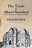 The Trials of Albert Stroebel: Love, Murder and Justice at the End of the Frontier