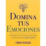 Domina Tus Emociones: Una guía práctica para superar la negatividad y controlar mejor tus emociones (Colección Domina Tu(s)..