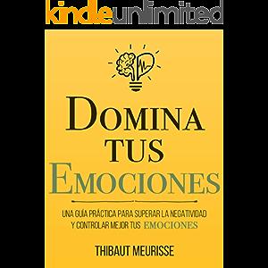 Domina Tus Emociones: Una guía práctica para superar la negatividad y controlar mejor tus emociones (Colección Domina Tu…