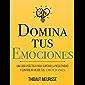 Domina Tus Emociones: Una guía práctica para superar la negatividad y controlar mejor tus emociones (Colección Domina Tu(s)... nº 1) (Spanish Edition)