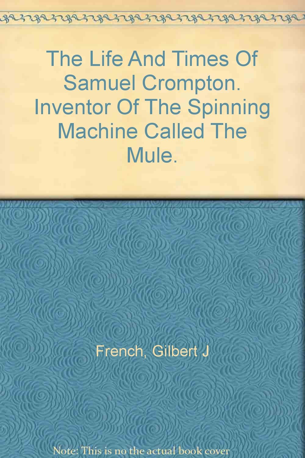 The Life and Times of Samuel Crompton Inventor of the Spinning ...