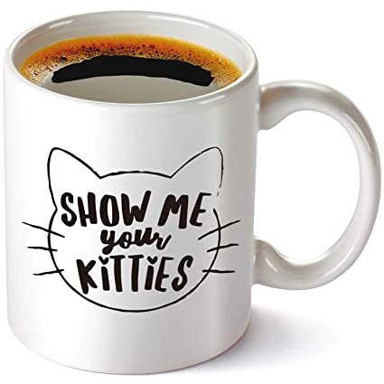 Show Me Your Kitties Coffee Mug 11 OZ Funny Gift Idea For Cat Lovers