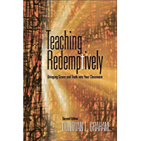 Teaching Redemptively: Bringing Grace and Truth into Your Classroom