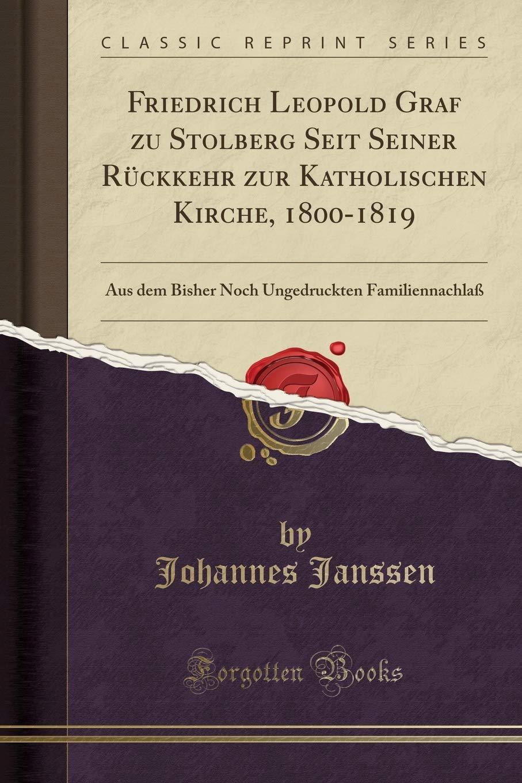 Friedrich Leopold Graf Zu Stolberg Seit Seiner Rückkehr Zur Katholischen Kirche, 1800-1819: Aus Dem Bisher Noch Ungedruckten Familiennachlaß (Classic Reprint) (German Edition) by Forgotten Books