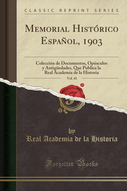 Read Online Memorial Histórico Español, 1903, Vol. 41: Colección de Documentos, Opúsculos y Antigüedades, Que Publica La Real Academia de la Historia (Classic Reprint) (Spanish Edition) PDF