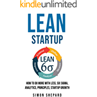 Lean Startup: How to Do More with Less, Six Sigma, Analytics, Principles, Startup Growth (Lean Mastery Book 1)