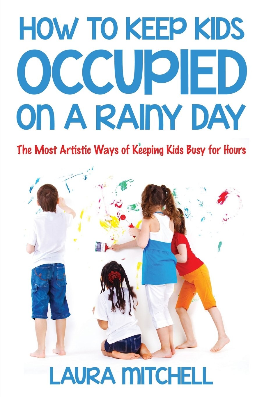 How to Keep Kids Occupied On A Rainy Day: The Most Artistic Ways of Keeping Kids Busy for Hours pdf