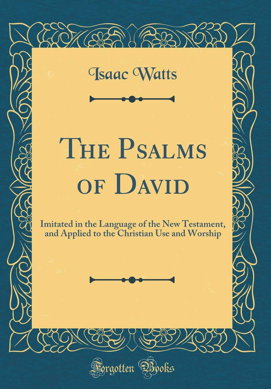 The Psalms of David: Imitated in the Language of the New Testament, and Applied to the Christian Use and Worship (Classic Reprint) by Forgotten Books