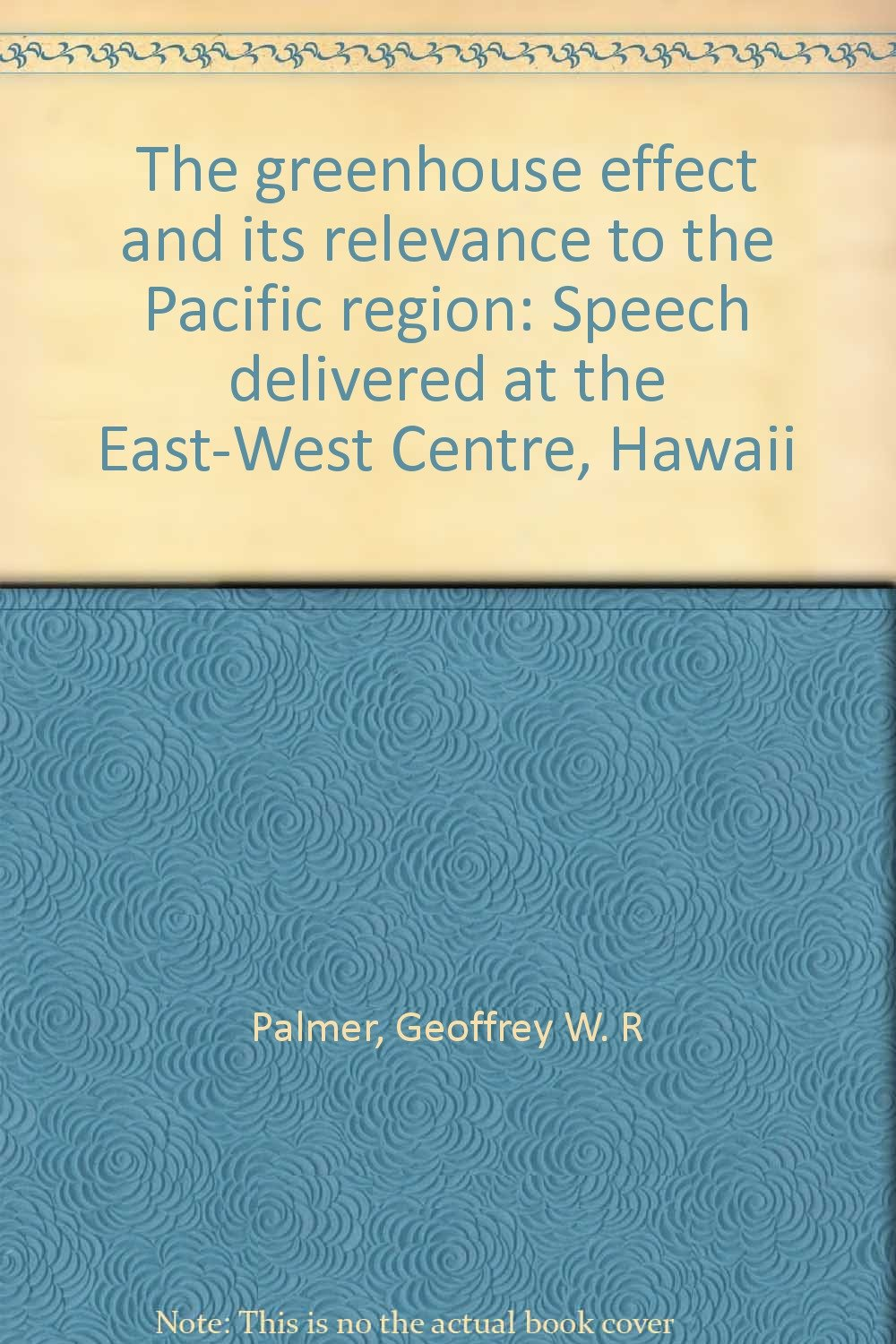 The greenhouse effect and its relevance to the Pacific region: Speech delivered at the East-West Centre, Hawaii