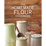 The Homemade Flour Cookbook: The Home Cook's Guide to Milling Nutritious Flours and Creating Delicious Recipes with Every Gra