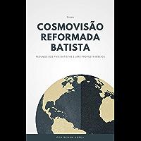 Cosmovisão Reformada e Batista: Resumos dos pais Batistas e uma proposta Bíblica