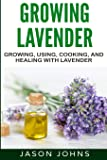 Growing Lavender - Growing, Using, Cooking and Healing with Lavender: The Complete Guide to Lavender (Inspiring…