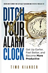 Ditch Your Alarm Clock: Get Up Earlier, Feel Better, and Become More Productive Kindle Edition