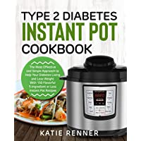 Type 2 Diabetes Instant Pot Cookbook: The Most Effective and Simple Approach to Help Your Diabetes Living and Lose Weight with 150 Flavorful 5-Ingredient or Less Instant Pot Recipes
