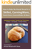 """How to Bake No-Knead Bread in a Skillet, CorningWare, Dutch Oven, Covered Baker & More (Updated to Include """"Hands-Free"""" Technique): From the kitchen of Artisan Bread with Steve (English Edition)"""