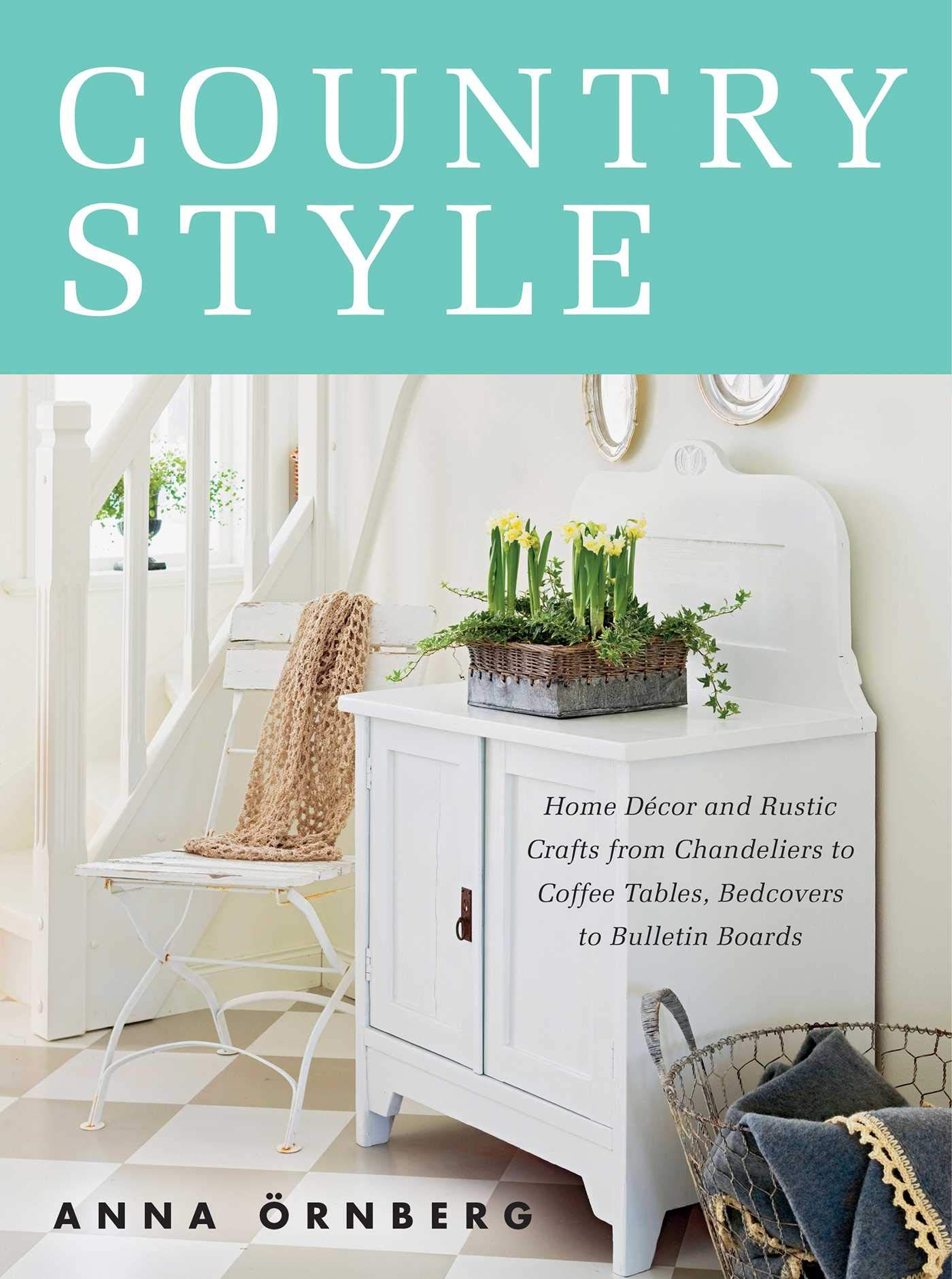 Country Style Home Decor And Rustic Crafts From Chandeliers To Coffee Tables Bedcovers To Bulletin Boards Ornberg Anna 9781628736434 Amazon Com Books