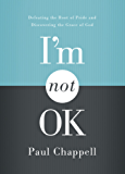 I'm Not OK: Defeating the Root of Pride and Discovering the Grace of God