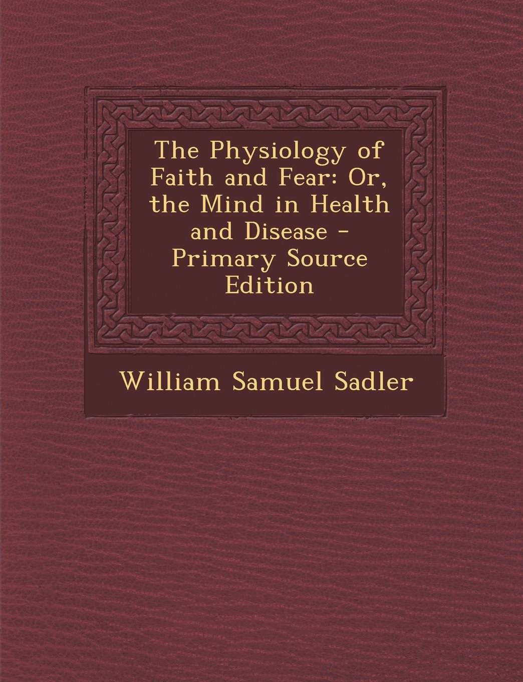 Read Online The Physiology of Faith and Fear: Or, the Mind in Health and Disease - Primary Source Edition ebook