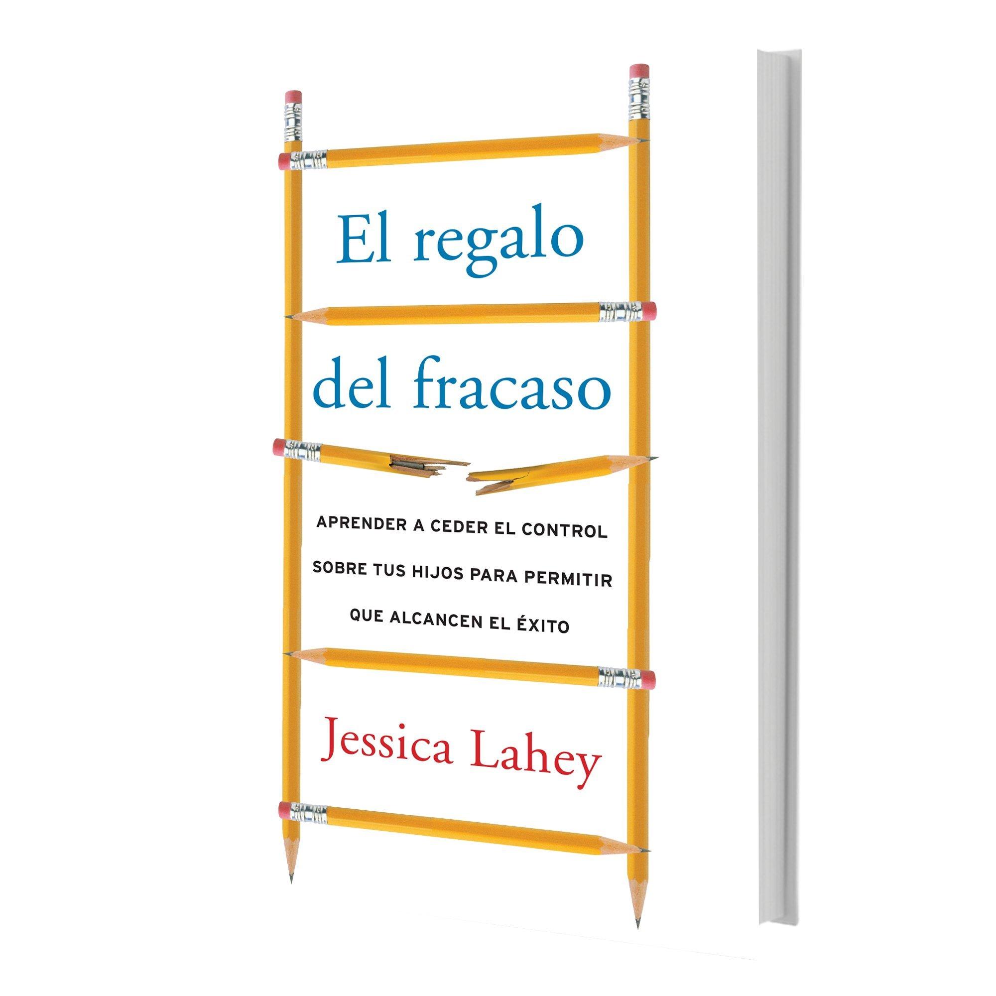 Regalo Del Fracaso Aprender A Ceder El Control Sobre Tus Hijos Para Permitir Que Alcancen El éxito Spanish Edition Lahey Jessica 9780718095802 Books