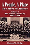 A People, A Place: The Story of Abilene Volume I; The Future Great City 1881-1940