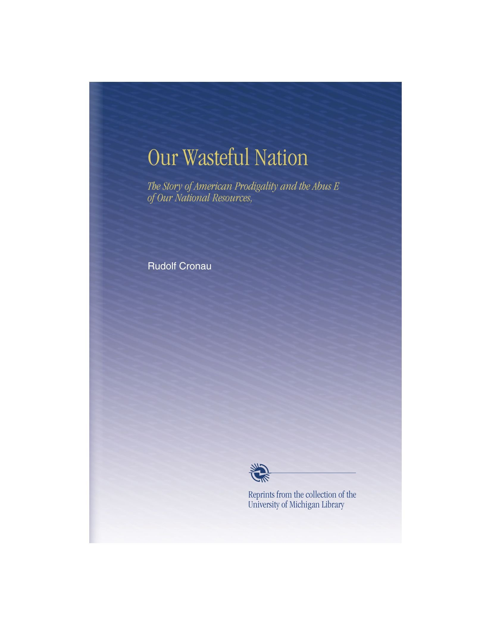 Download Our Wasteful Nation: The Story of American Prodigality and the Abus E of Our National Resources, pdf